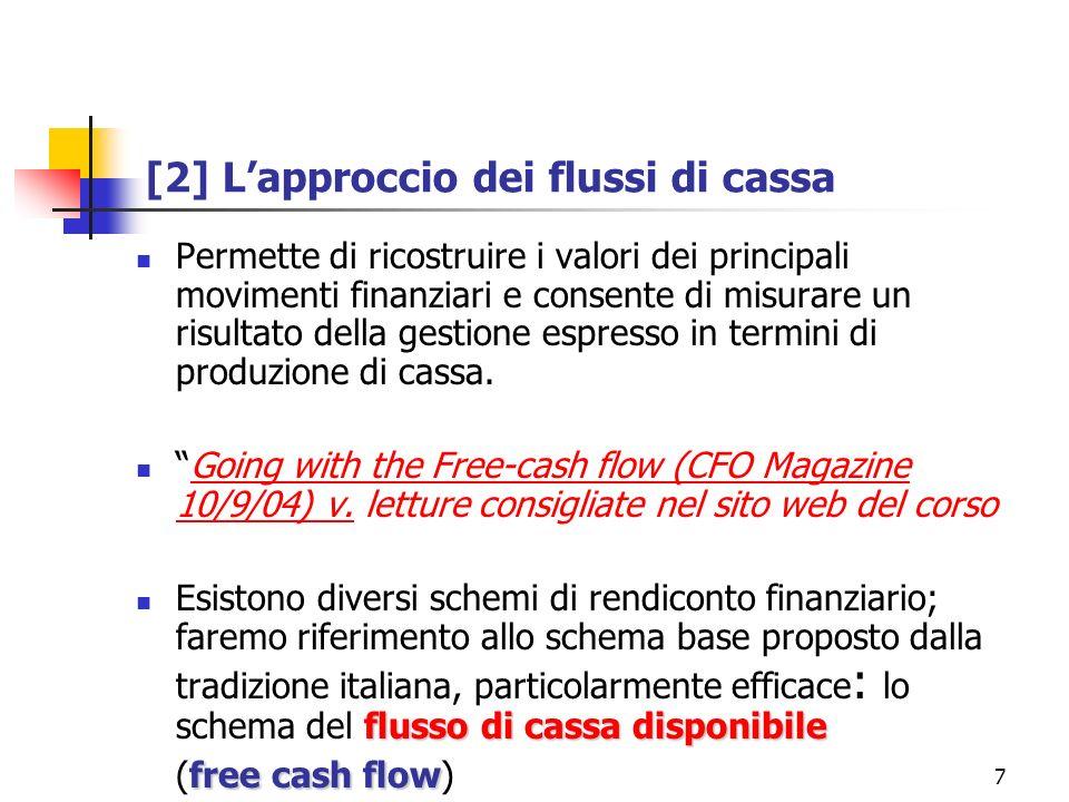 7 [2] Lapproccio dei flussi di cassa Permette di ricostruire i valori dei principali movimenti finanziari e consente di misurare un risultato della gestione espresso in termini di produzione di cassa.