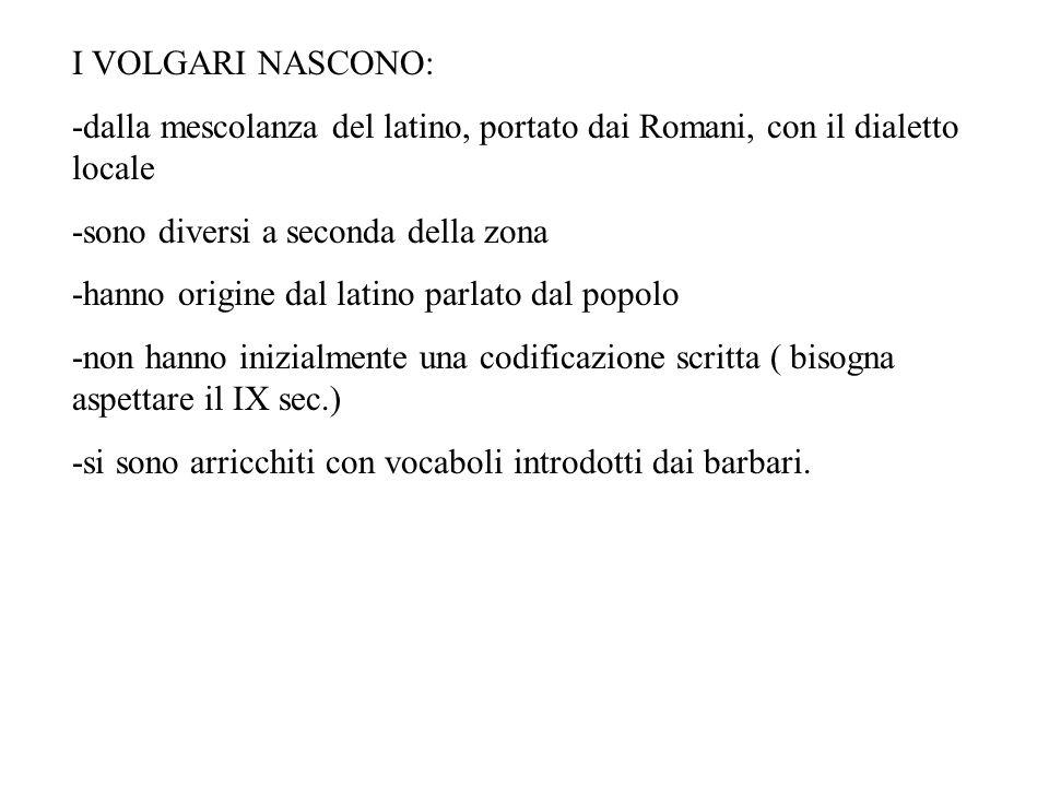 I VOLGARI NASCONO: -dalla mescolanza del latino, portato dai Romani, con il dialetto locale -sono diversi a seconda della zona -hanno origine dal lati