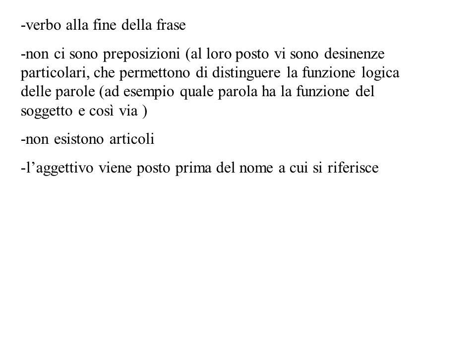 -verbo alla fine della frase -non ci sono preposizioni (al loro posto vi sono desinenze particolari, che permettono di distinguere la funzione logica