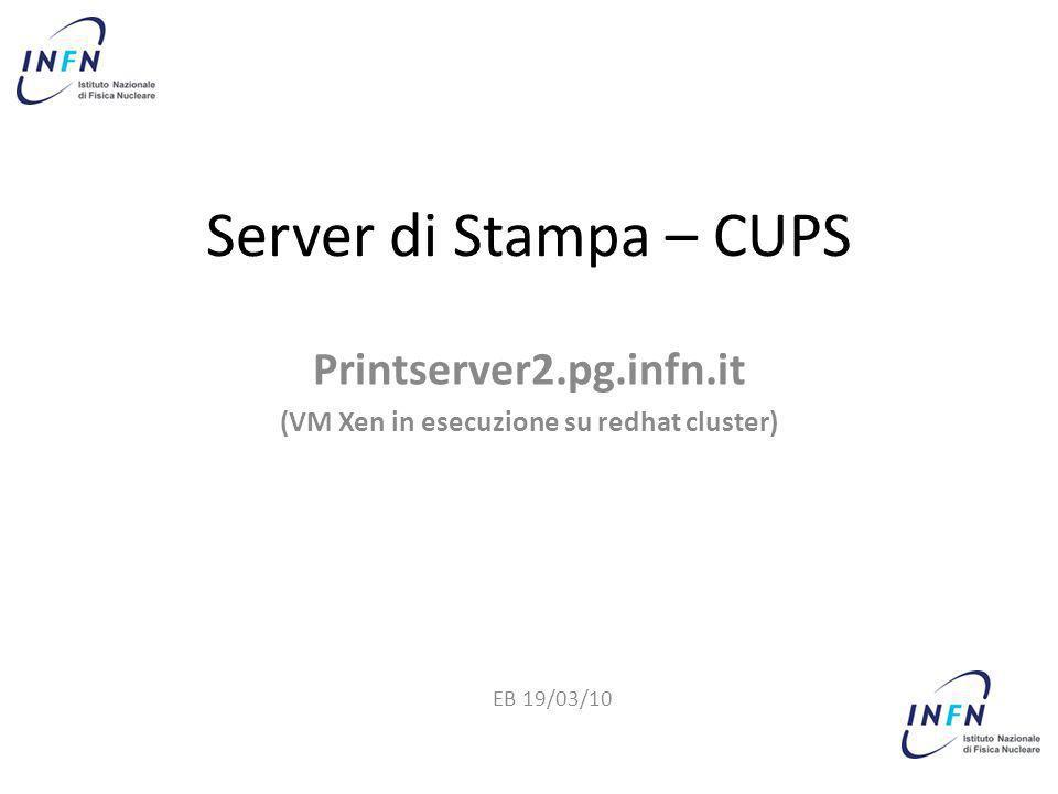 Server di Stampa – CUPS Printserver2.pg.infn.it (VM Xen in esecuzione su redhat cluster) EB 19/03/10