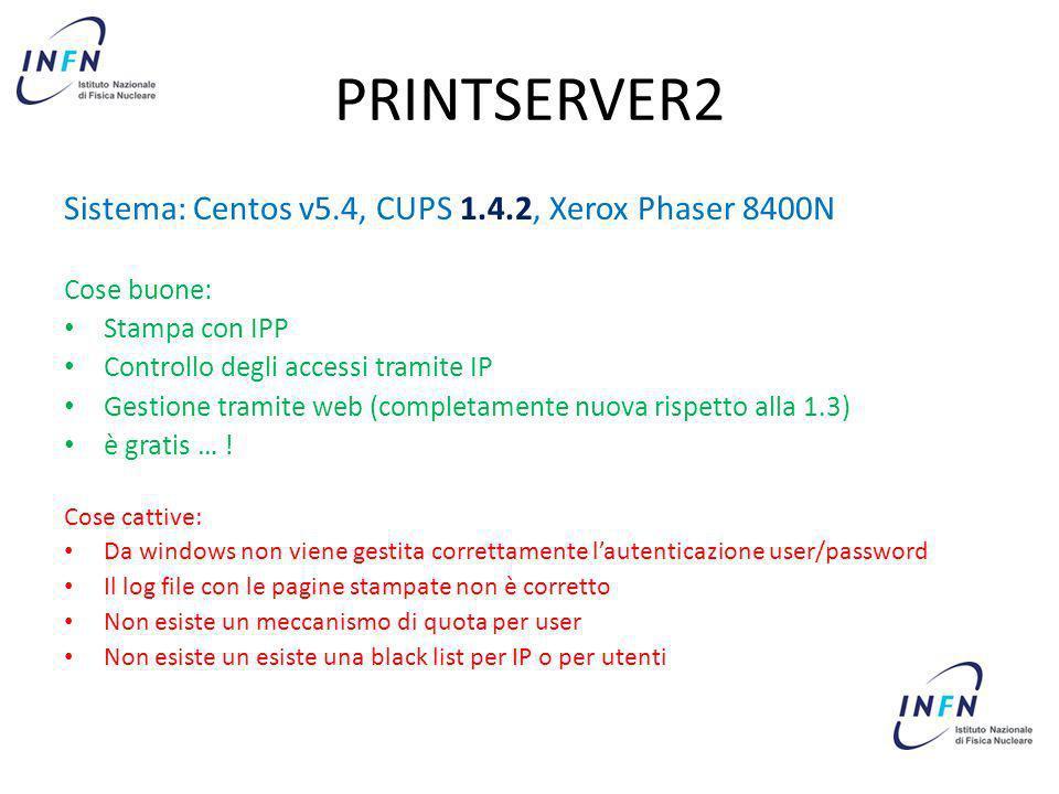 PRINTSERVER2 Sistema: Centos v5.4, CUPS 1.4.2, Xerox Phaser 8400N Cose buone: Stampa con IPP Controllo degli accessi tramite IP Gestione tramite web (