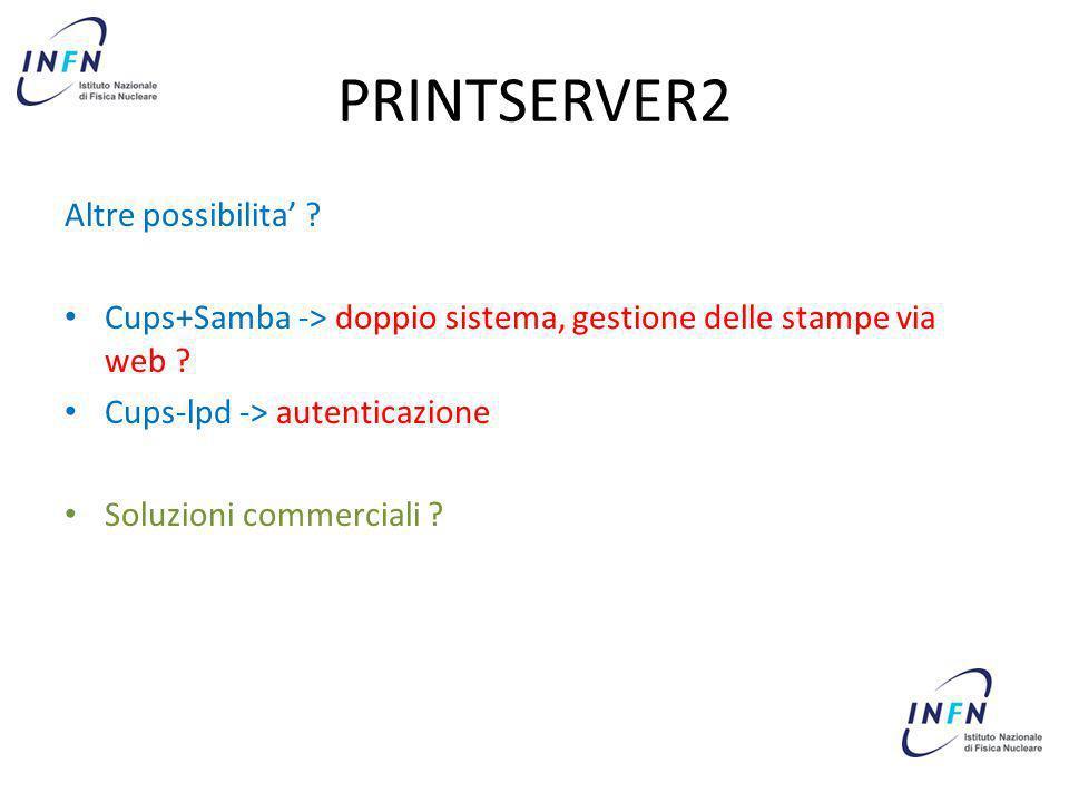 PRINTSERVER2 Altre possibilita ? Cups+Samba -> doppio sistema, gestione delle stampe via web ? Cups-lpd -> autenticazione Soluzioni commerciali ?
