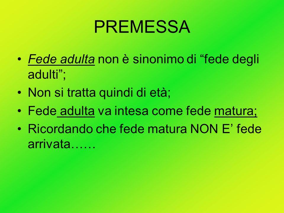PREMESSA Fede adulta non è sinonimo di fede degli adulti; Non si tratta quindi di età; Fede adulta va intesa come fede matura; Ricordando che fede mat