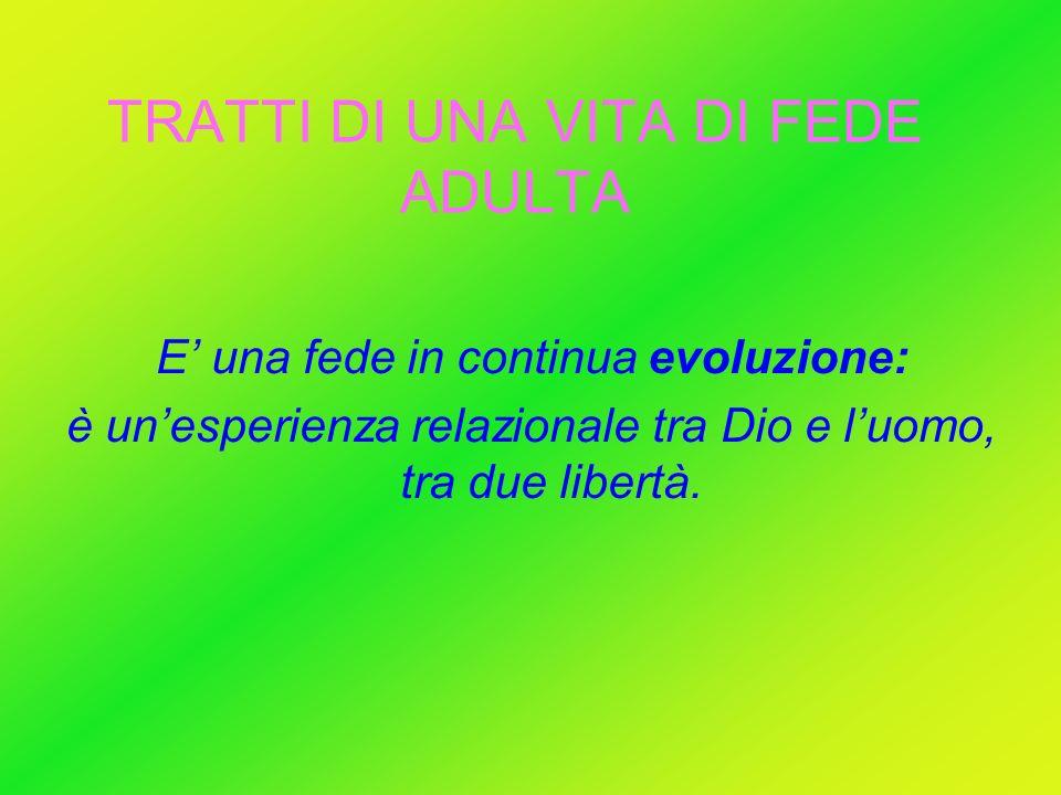 TRATTI DI UNA VITA DI FEDE ADULTA E una fede in continua evoluzione: è unesperienza relazionale tra Dio e luomo, tra due libertà.