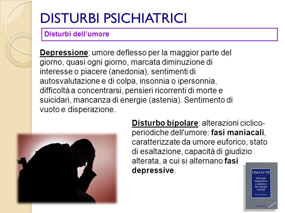 DISTURBI PSICHIATRICI Disturbo bipolare: alterazioni ciclico- periodiche dell'umore: fasi maniacali, caratterizzate da umore euforico, stato di esalta