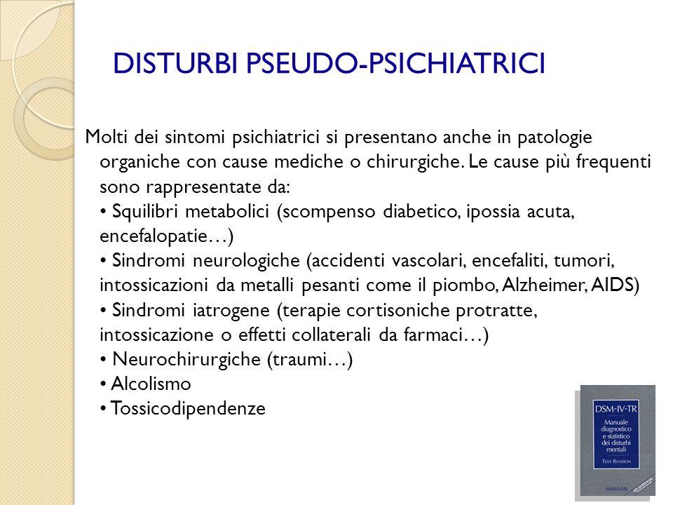 DISTURBI PSEUDO-PSICHIATRICI Molti dei sintomi psichiatrici si presentano anche in patologie organiche con cause mediche o chirurgiche. Le cause più f