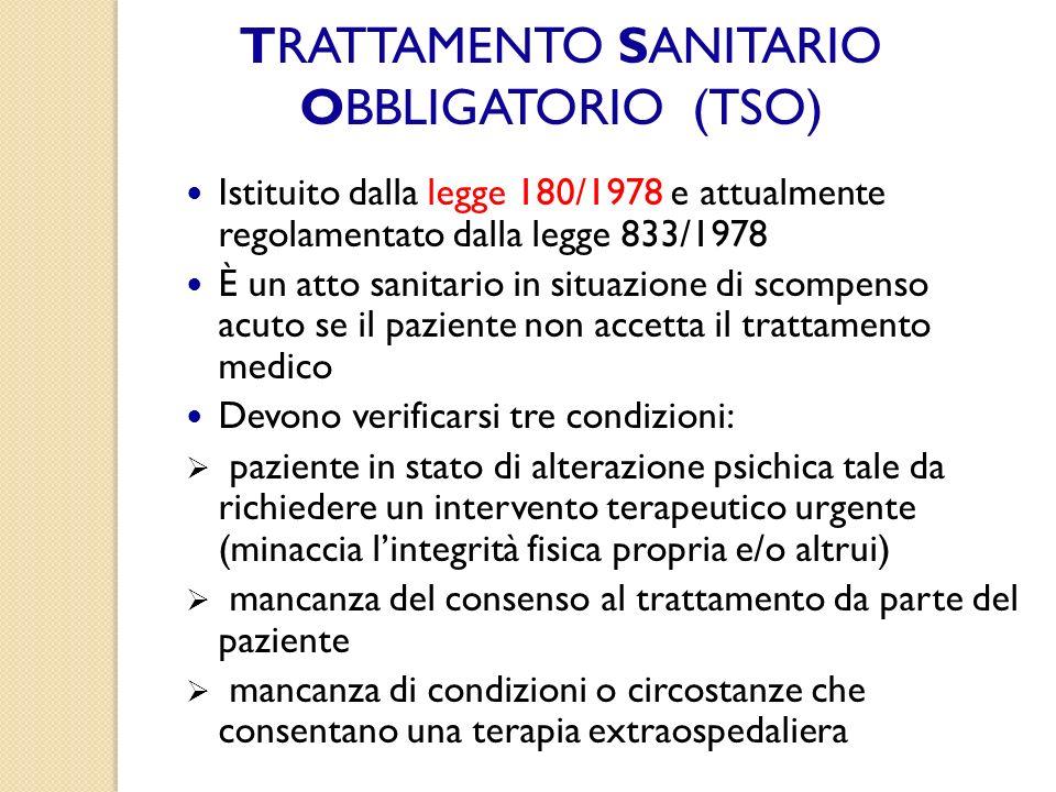 TRATTAMENTO SANITARIO OBBLIGATORIO (TSO) Istituito dalla legge 180/1978 e attualmente regolamentato dalla legge 833/1978 È un atto sanitario in situaz