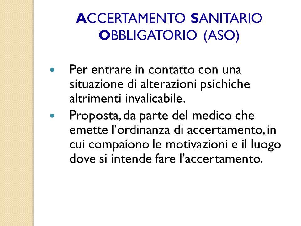 ACCERTAMENTO SANITARIO OBBLIGATORIO (ASO) Per entrare in contatto con una situazione di alterazioni psichiche altrimenti invalicabile. Proposta, da pa