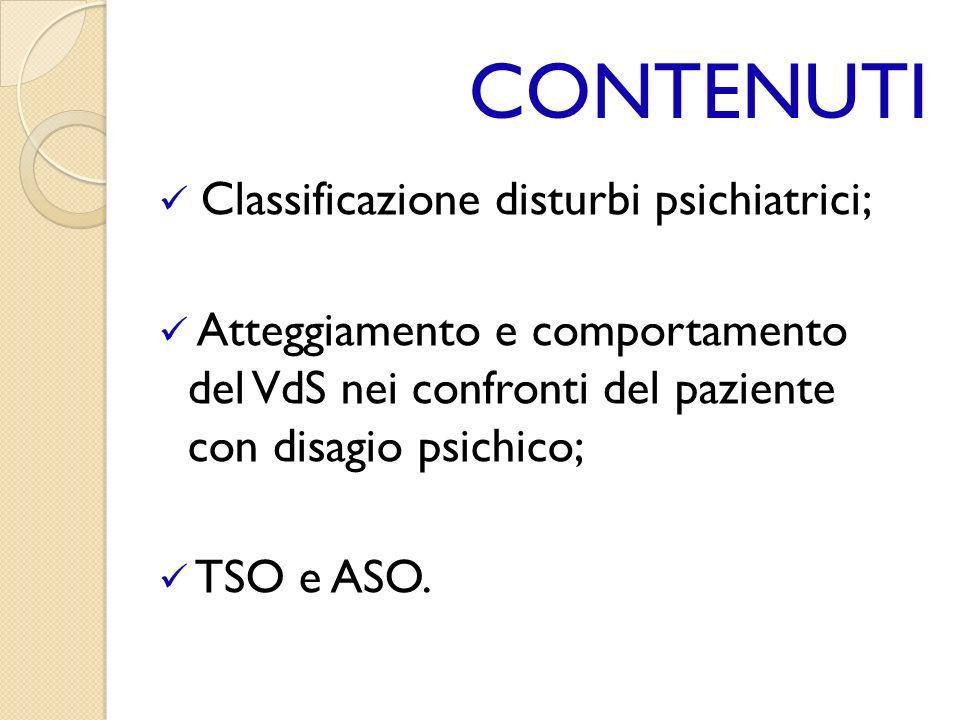 CONTENUTI Classificazione disturbi psichiatrici; Atteggiamento e comportamento del VdS nei confronti del paziente con disagio psichico; TSO e ASO.