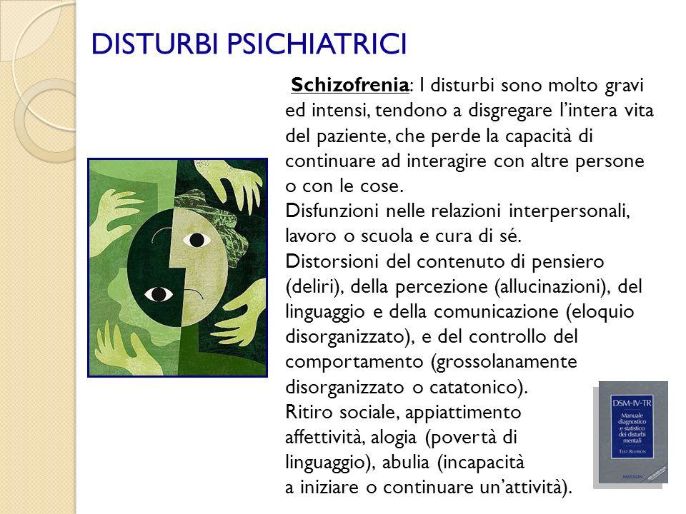 DISTURBI PSICHIATRICI Schizofrenia: I disturbi sono molto gravi ed intensi, tendono a disgregare lintera vita del paziente, che perde la capacità di c