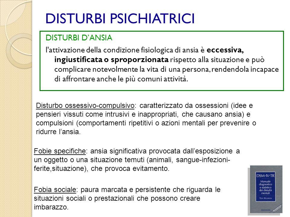 DISTURBI PSICHIATRICI Disturbo post traumatico da stress: caratterizzato dallessere stati esposti ad un evento traumatico (implicata morte, lesioni alla propria o altrui incolumità), che viene rivissuto tramite sintomi intrusivi ( ricorrenti ricordi e sogni spiacevoli dellevento, agire come se levento traumatico si stesse ripresentando), unitamente allevitamento degli stimoli associati al trauma e a sintomi di aumentata attivazione fisiologica (arousal) (disturbi del sonno, irritabilità, scoppi di collera, difficoltà a concentrarsi, ipervigilanza).
