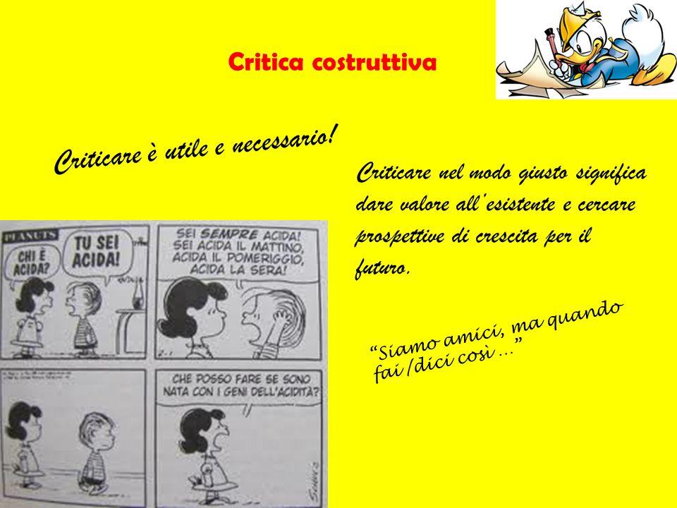 Critica costruttiva Criticare è utile e necessario! Criticare nel modo giusto significa dare valore allesistente e cercare prospettive di crescita per
