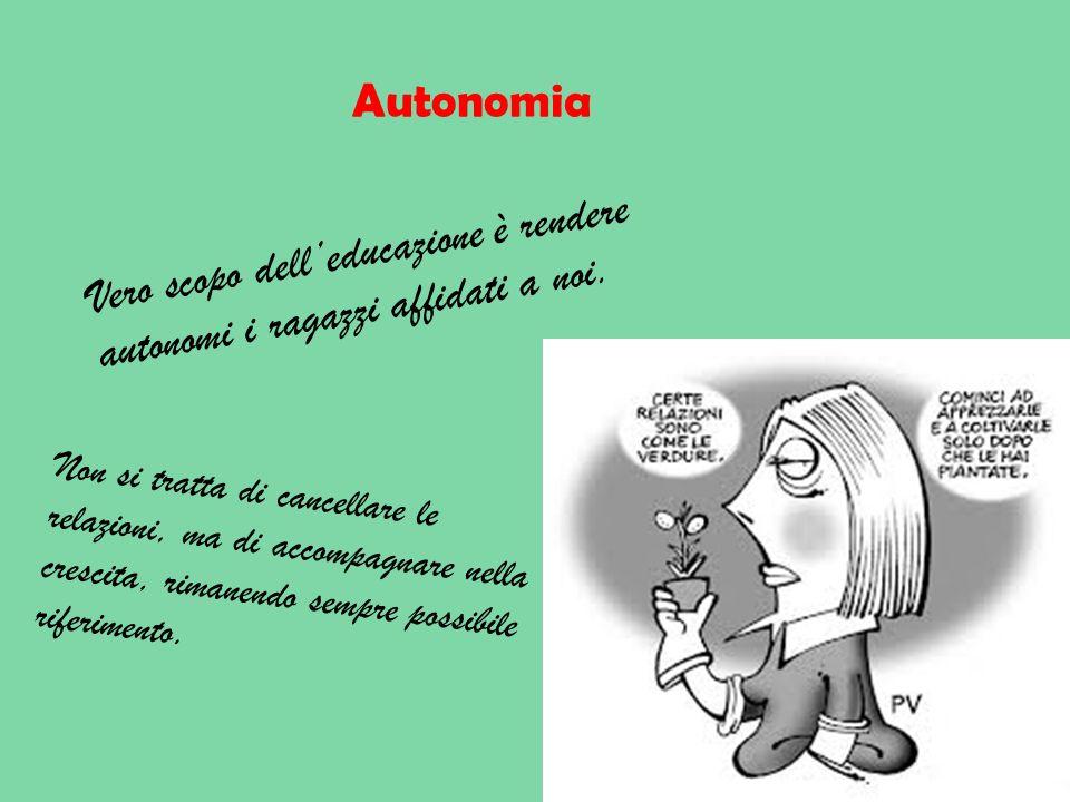 Autonomia Vero scopo delleducazione è rendere autonomi i ragazzi affidati a noi. Non si tratta di cancellare le relazioni, ma di accompagnare nella cr
