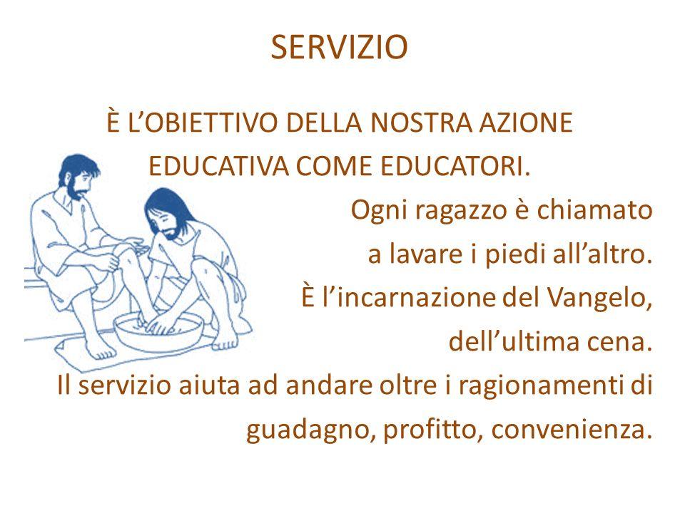 SERVIZIO È LOBIETTIVO DELLA NOSTRA AZIONE EDUCATIVA COME EDUCATORI. Ogni ragazzo è chiamato a lavare i piedi allaltro. È lincarnazione del Vangelo, de