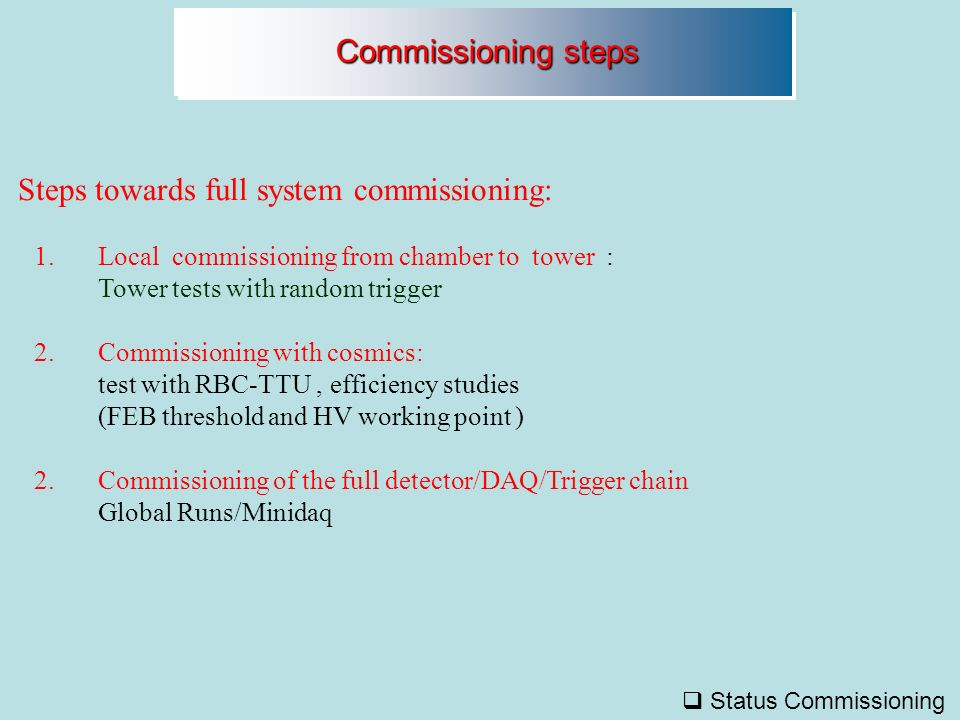 Steps towards full system commissioning: Commissioning steps Commissioning steps 1.Local commissioning from chamber to tower : Tower tests with random trigger 2.Commissioning with cosmics: test with RBC-TTU, efficiency studies (FEB threshold and HV working point ) 2.Commissioning of the full detector/DAQ/Trigger chain Global Runs/Minidaq Status Commissioning