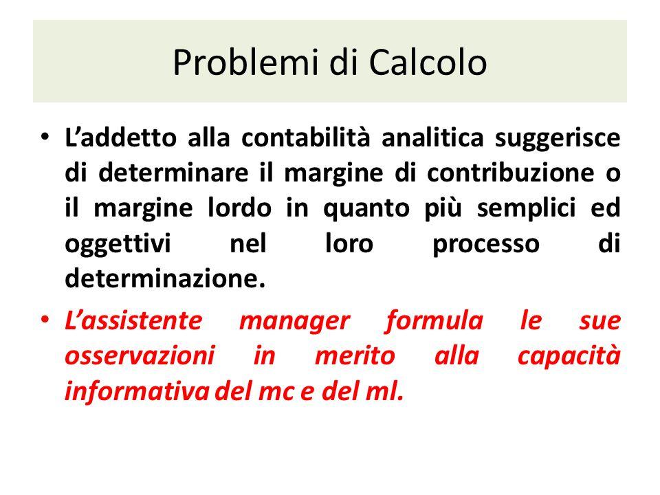 Problemi di Calcolo Laddetto alla contabilità analitica suggerisce di determinare il margine di contribuzione o il margine lordo in quanto più semplici ed oggettivi nel loro processo di determinazione.