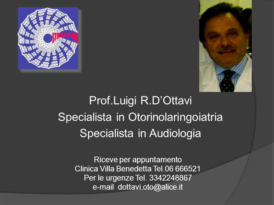 Prof.Luigi R.DOttavi Specialista in Otorinolaringoiatria Specialista in Audiologia Riceve per appuntamento Clinica Villa Benedetta Tel.06 666521 Per l
