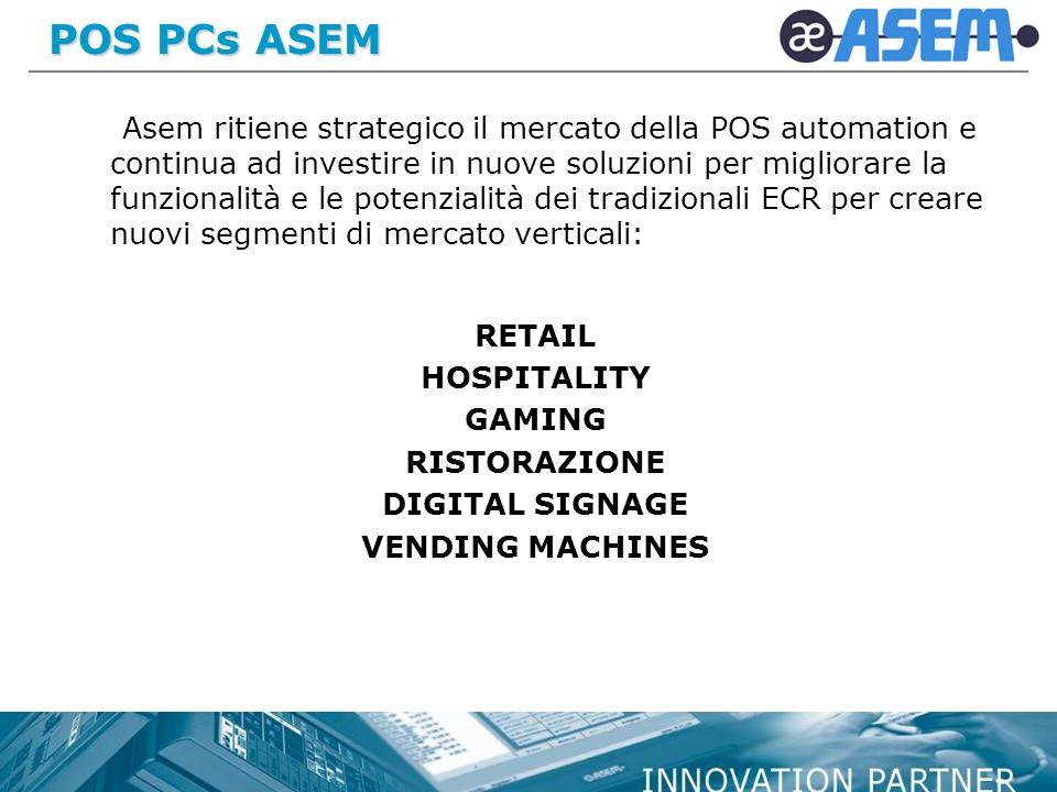 POS PCs ASEM Asem ritiene strategico il mercato della POS automation e continua ad investire in nuove soluzioni per migliorare la funzionalità e le potenzialità dei tradizionali ECR per creare nuovi segmenti di mercato verticali: RETAIL HOSPITALITY GAMING RISTORAZIONE DIGITAL SIGNAGE VENDING MACHINES