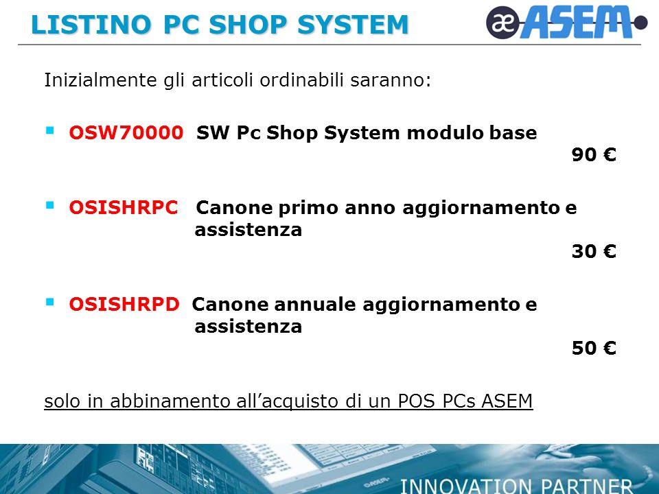 LISTINO PC SHOP SYSTEM Inizialmente gli articoli ordinabili saranno: OSW70000 SW Pc Shop System modulo base 90 OSISHRPC Canone primo anno aggiornamento e assistenza 30 OSISHRPD Canone annuale aggiornamento e assistenza 50 solo in abbinamento allacquisto di un POS PCs ASEM