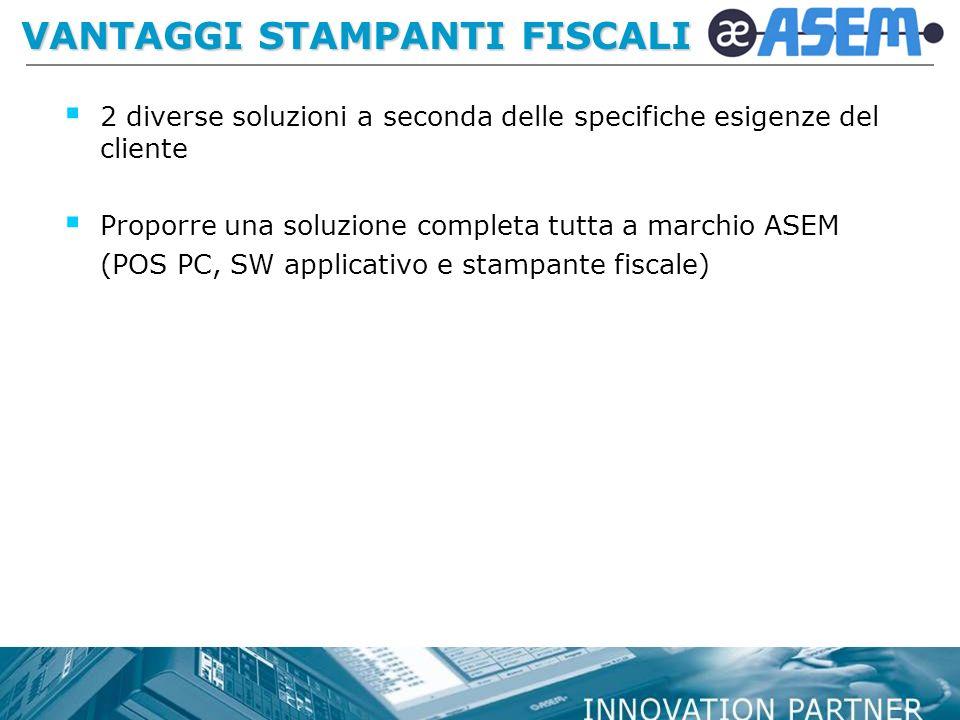 VANTAGGI STAMPANTI FISCALI 2 diverse soluzioni a seconda delle specifiche esigenze del cliente Proporre una soluzione completa tutta a marchio ASEM (POS PC, SW applicativo e stampante fiscale)