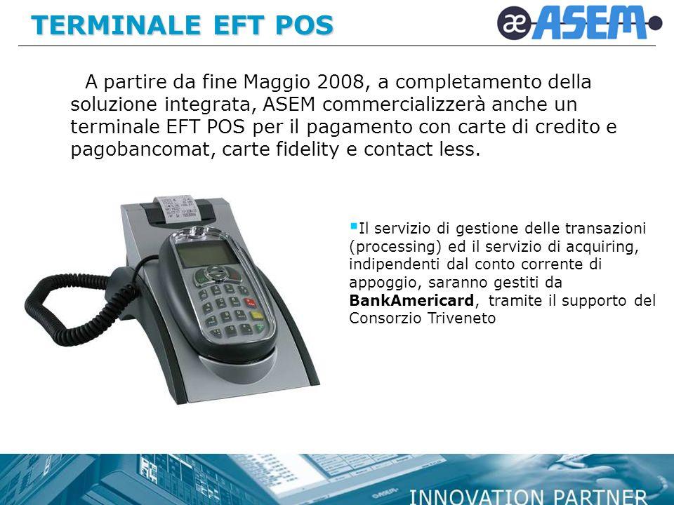 TERMINALE EFT POS A partire da fine Maggio 2008, a completamento della soluzione integrata, ASEM commercializzerà anche un terminale EFT POS per il pagamento con carte di credito e pagobancomat, carte fidelity e contact less.