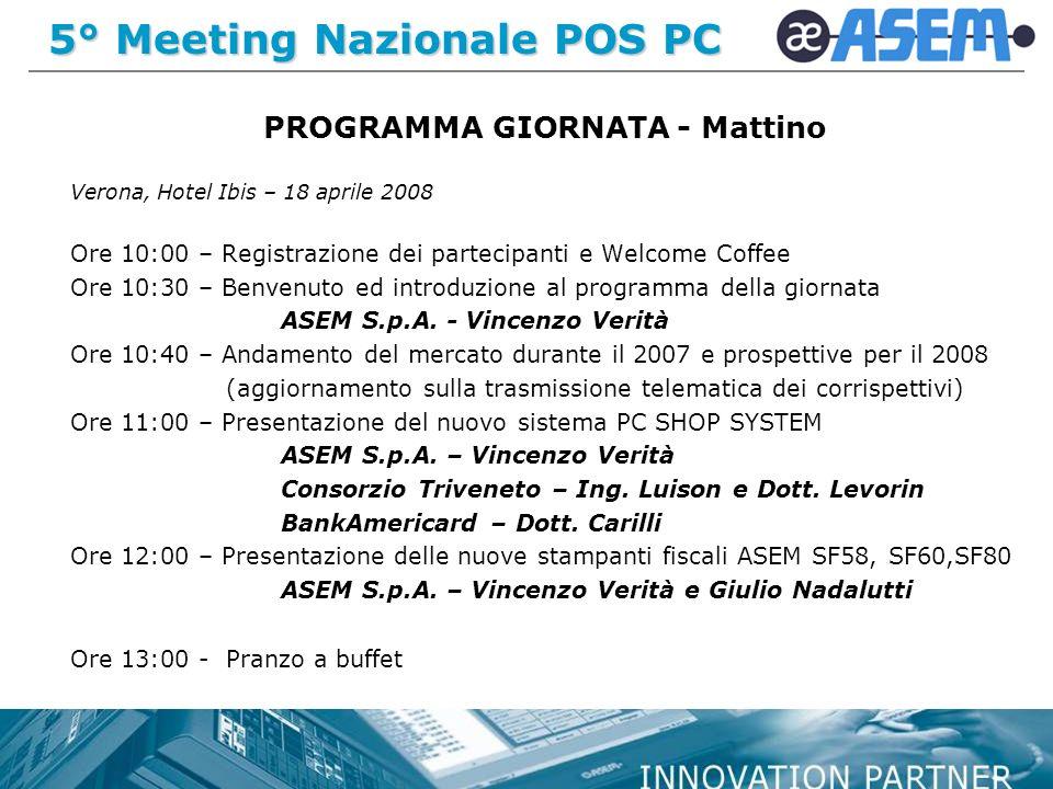 5° Meeting Nazionale POS PC PROGRAMMA GIORNATA - Mattino Verona, Hotel Ibis – 18 aprile 2008 Ore 10:00 – Registrazione dei partecipanti e Welcome Coffee Ore 10:30 – Benvenuto ed introduzione al programma della giornata ASEM S.p.A.