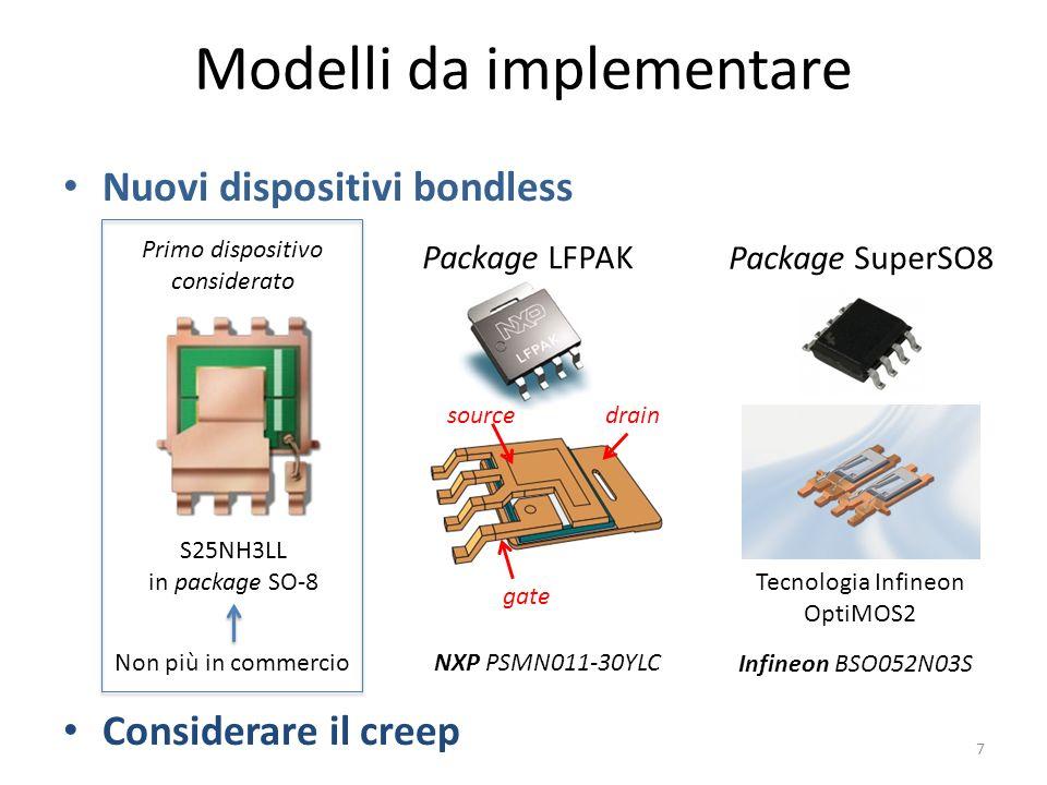 Modelli da implementare Nuovi dispositivi bondless Considerare il creep Package LFPAK drainsource gate Package SuperSO8 Tecnologia Infineon OptiMOS2 Primo dispositivo considerato S25NH3LL in package SO-8 Non più in commercio 7 NXP PSMN011-30YLC Infineon BSO052N03S