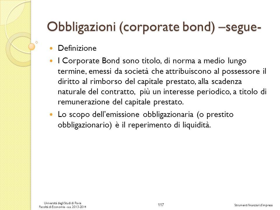 117 Università degli Studi di Pavia Facoltà di Economia - a.a. 2013-2014 Strumenti finanziari dimpresa Obbligazioni (corporate bond) –segue- Definizio
