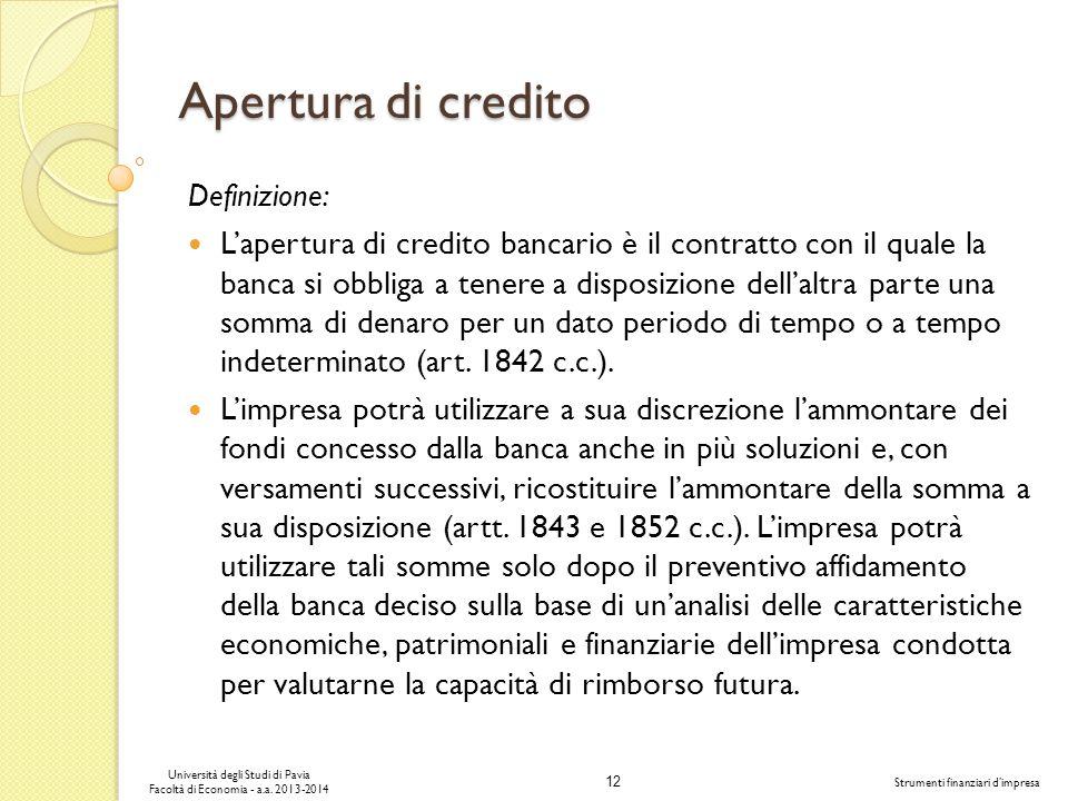 12 Università degli Studi di Pavia Facoltà di Economia - a.a. 2013-2014 Strumenti finanziari dimpresa Apertura di credito Definizione: Lapertura di cr