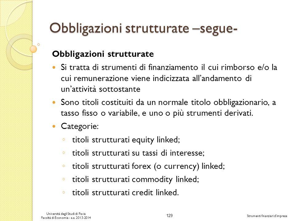 129 Università degli Studi di Pavia Facoltà di Economia - a.a. 2013-2014 Strumenti finanziari dimpresa Obbligazioni strutturate –segue- Obbligazioni s