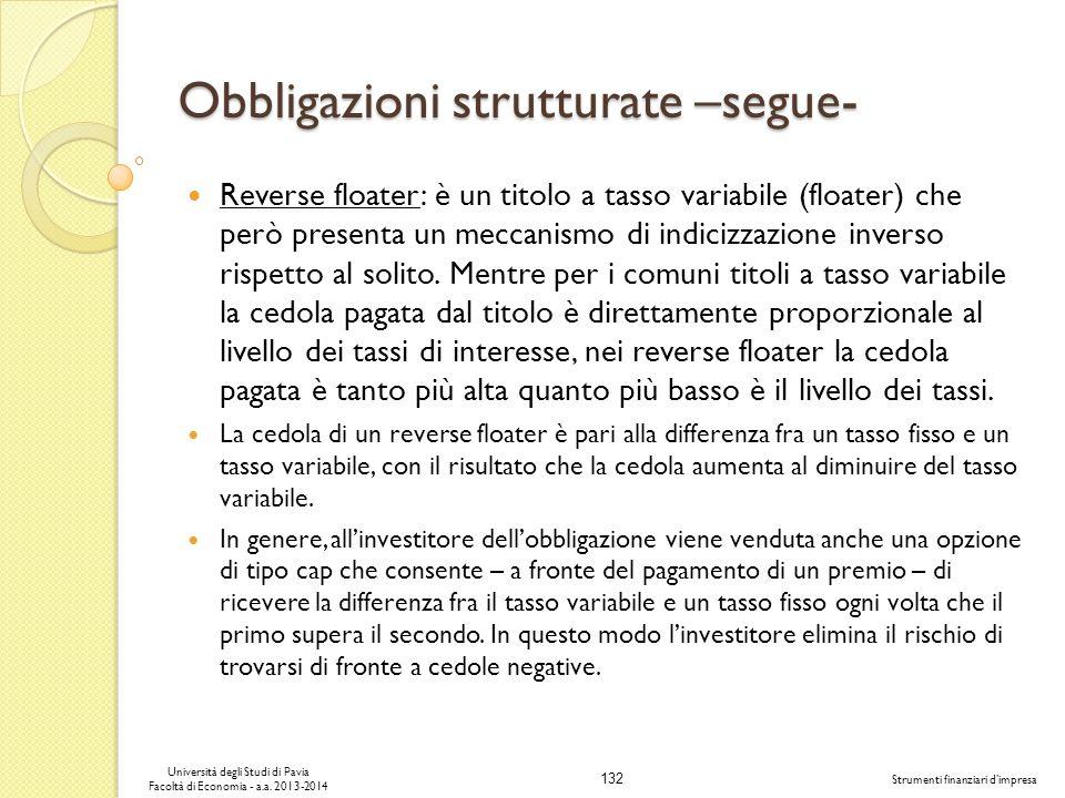132 Università degli Studi di Pavia Facoltà di Economia - a.a. 2013-2014 Strumenti finanziari dimpresa Obbligazioni strutturate –segue- Reverse floate