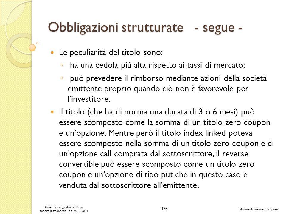 136 Università degli Studi di Pavia Facoltà di Economia - a.a. 2013-2014 Strumenti finanziari dimpresa Obbligazioni strutturate - segue - Le peculiari