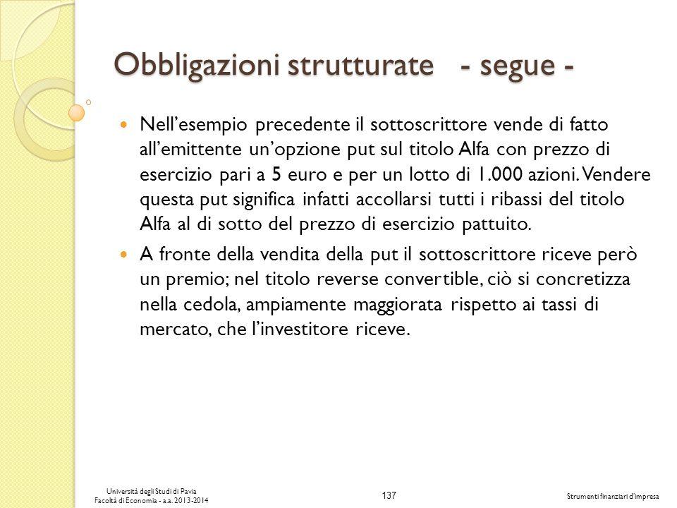 137 Università degli Studi di Pavia Facoltà di Economia - a.a. 2013-2014 Strumenti finanziari dimpresa Obbligazioni strutturate - segue - Nellesempio