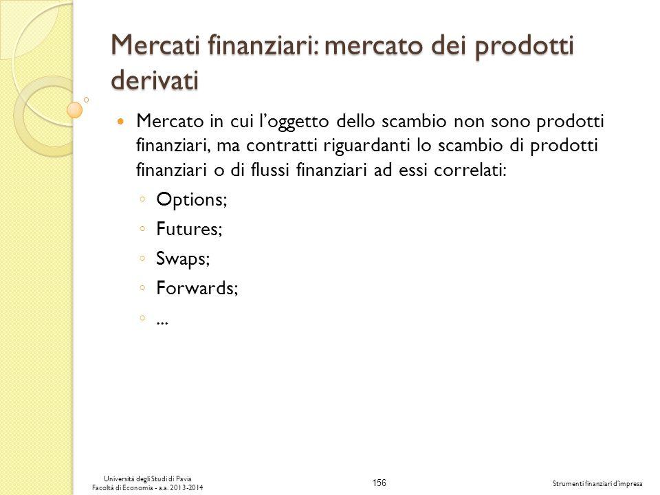156 Università degli Studi di Pavia Facoltà di Economia - a.a. 2013-2014 Strumenti finanziari dimpresa Mercati finanziari: mercato dei prodotti deriva