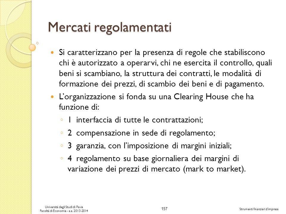 157 Università degli Studi di Pavia Facoltà di Economia - a.a. 2013-2014 Strumenti finanziari dimpresa Mercati regolamentati Si caratterizzano per la