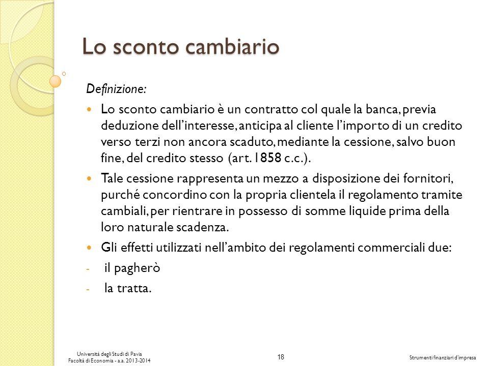 18 Università degli Studi di Pavia Facoltà di Economia - a.a. 2013-2014 Strumenti finanziari dimpresa Lo sconto cambiario Definizione: Lo sconto cambi