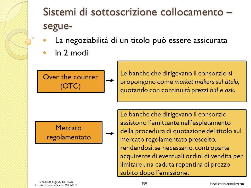 180 Università degli Studi di Pavia Facoltà di Economia - a.a. 2013-2014 Strumenti finanziari dimpresa Sistemi di sottoscrizione collocamento – segue-