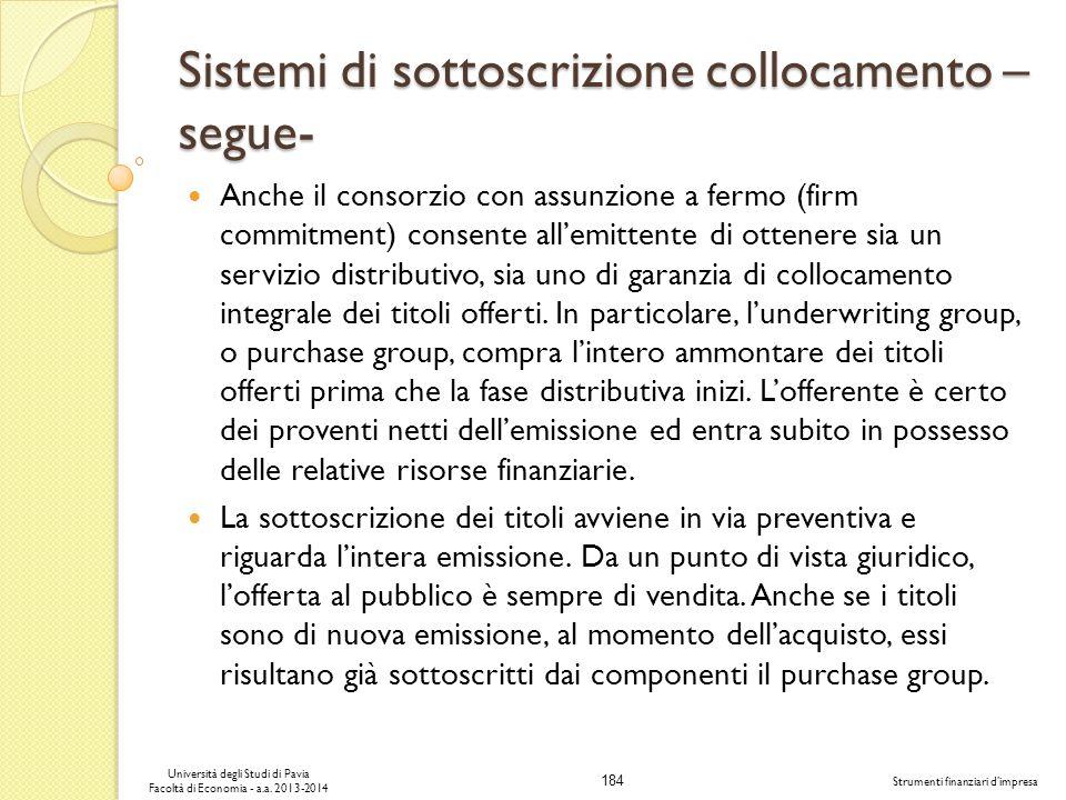 184 Università degli Studi di Pavia Facoltà di Economia - a.a. 2013-2014 Strumenti finanziari dimpresa Sistemi di sottoscrizione collocamento – segue-