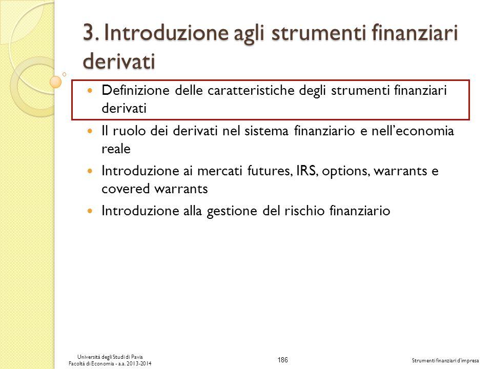 186 Università degli Studi di Pavia Facoltà di Economia - a.a. 2013-2014 Strumenti finanziari dimpresa 3. Introduzione agli strumenti finanziari deriv