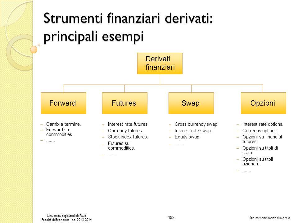 192 Università degli Studi di Pavia Facoltà di Economia - a.a. 2013-2014 Strumenti finanziari dimpresa Strumenti finanziari derivati: principali esemp