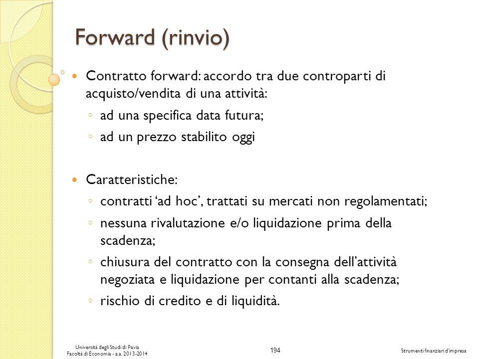 194 Università degli Studi di Pavia Facoltà di Economia - a.a. 2013-2014 Strumenti finanziari dimpresa Forward (rinvio) Contratto forward: accordo tra