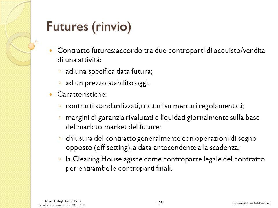 195 Università degli Studi di Pavia Facoltà di Economia - a.a. 2013-2014 Strumenti finanziari dimpresa Futures (rinvio) Contratto futures: accordo tra