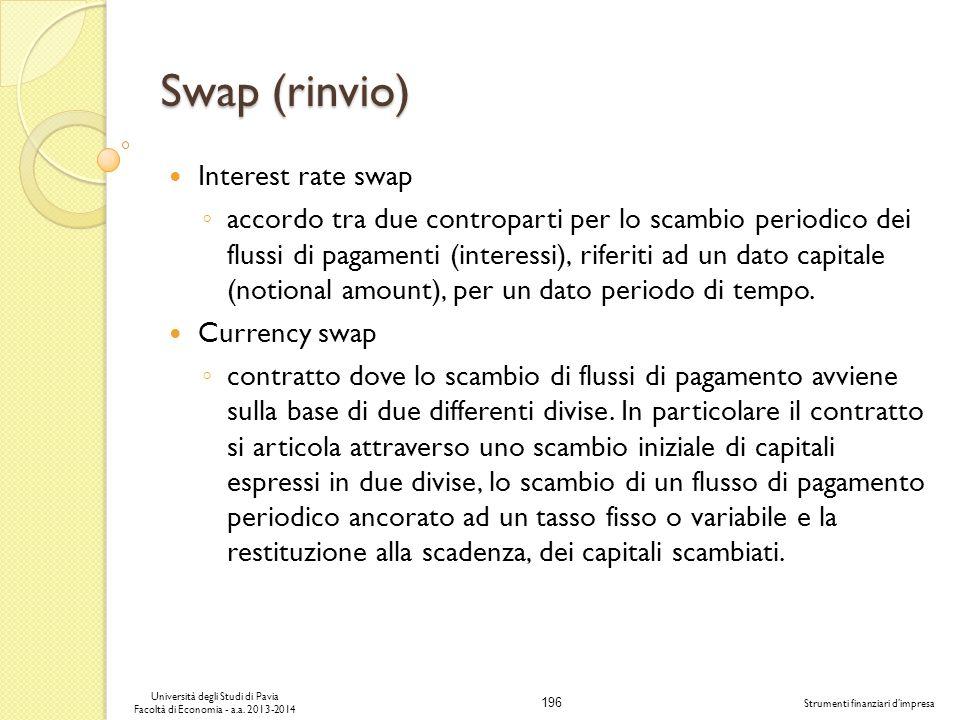 196 Università degli Studi di Pavia Facoltà di Economia - a.a. 2013-2014 Strumenti finanziari dimpresa Swap (rinvio) Interest rate swap accordo tra du