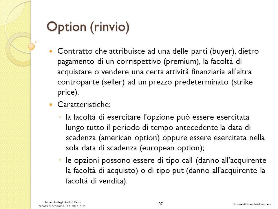 197 Università degli Studi di Pavia Facoltà di Economia - a.a. 2013-2014 Strumenti finanziari dimpresa Option (rinvio) Contratto che attribuisce ad un