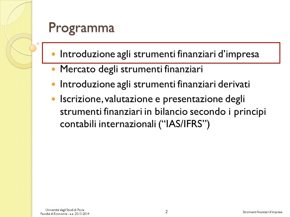 2 Università degli Studi di Pavia Facoltà di Economia - a.a. 2013-2014 Strumenti finanziari dimpresa Programma Introduzione agli strumenti finanziari