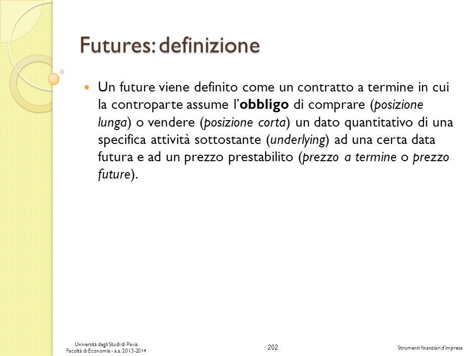 202 Università degli Studi di Pavia Facoltà di Economia - a.a. 2013-2014 Strumenti finanziari dimpresa Futures: definizione Un future viene definito c
