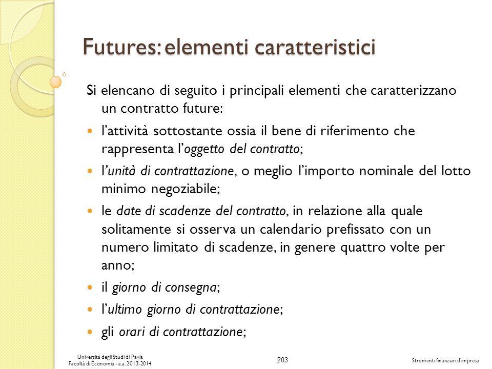 203 Università degli Studi di Pavia Facoltà di Economia - a.a. 2013-2014 Strumenti finanziari dimpresa Futures: elementi caratteristici Si elencano di