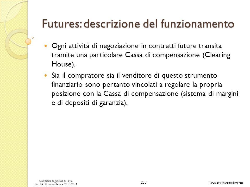 205 Università degli Studi di Pavia Facoltà di Economia - a.a. 2013-2014 Strumenti finanziari dimpresa Futures: descrizione del funzionamento Ogni att