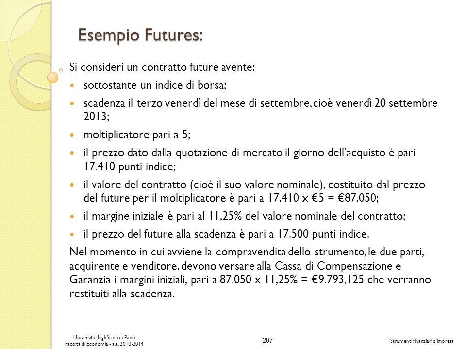 207 Università degli Studi di Pavia Facoltà di Economia - a.a. 2013-2014 Strumenti finanziari dimpresa Esempio Futures: Si consideri un contratto futu