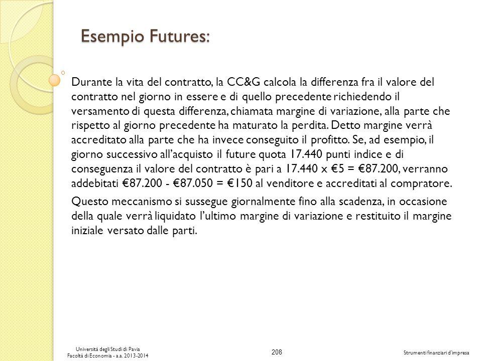 208 Università degli Studi di Pavia Facoltà di Economia - a.a. 2013-2014 Strumenti finanziari dimpresa Esempio Futures: Durante la vita del contratto,